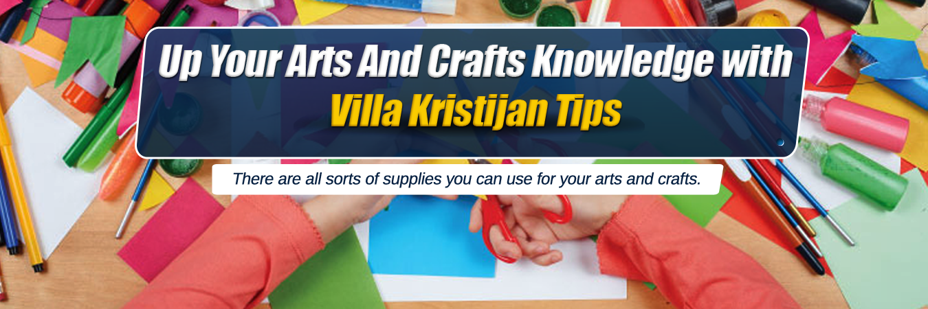 Up Your Arts And Crafts Knowledge With Villa Kristijan Tips